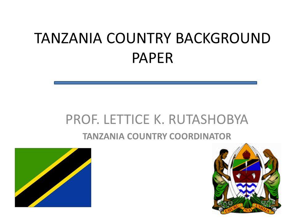 PROF. LETTICE K. RUTASHOBYA TANZANIA COUNTRY COORDINATOR TANZANIA COUNTRY BACKGROUND PAPER