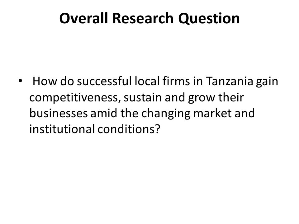 Overall Research Question How do successful local firms in Tanzania gain competitiveness, sustain and grow their businesses amid the changing market and institutional conditions?