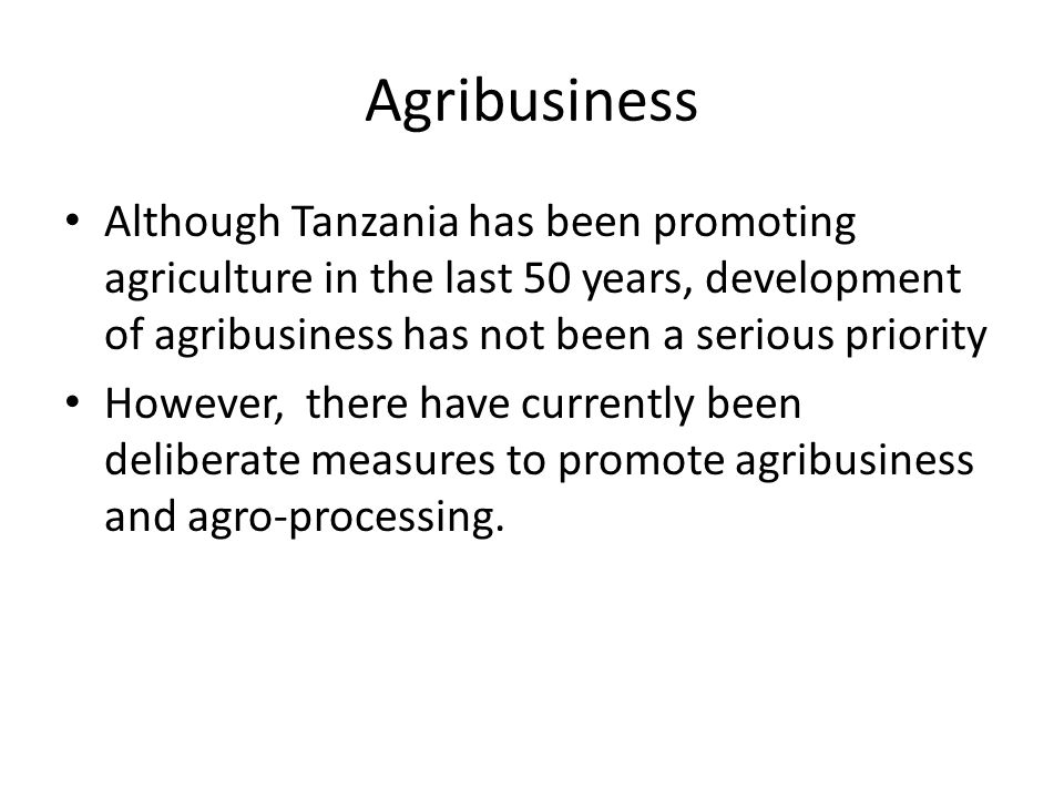 Agribusiness Although Tanzania has been promoting agriculture in the last 50 years, development of agribusiness has not been a serious priority However, there have currently been deliberate measures to promote agribusiness and agro-processing.