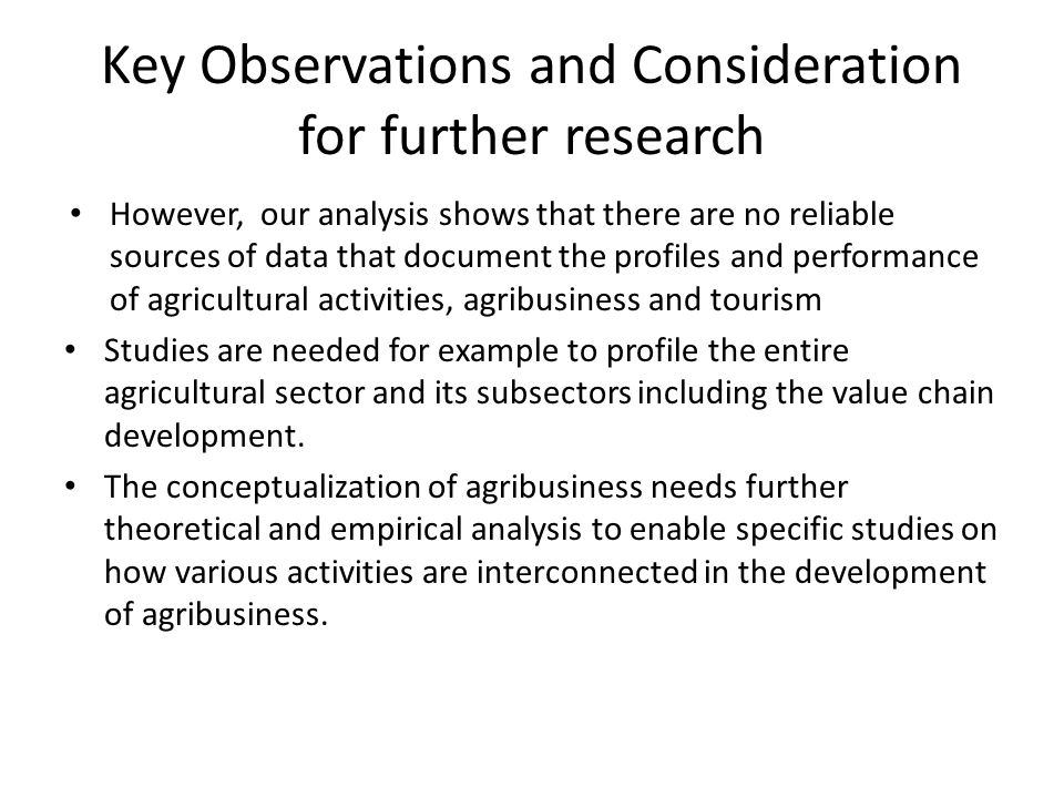 Key Observations and Consideration for further research However, our analysis shows that there are no reliable sources of data that document the profiles and performance of agricultural activities, agribusiness and tourism Studies are needed for example to profile the entire agricultural sector and its subsectors including the value chain development.