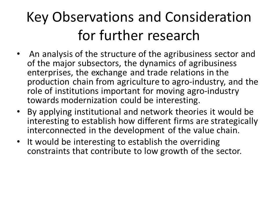 Key Observations and Consideration for further research An analysis of the structure of the agribusiness sector and of the major subsectors, the dynamics of agribusiness enterprises, the exchange and trade relations in the production chain from agriculture to agro-industry, and the role of institutions important for moving agro-industry towards modernization could be interesting.