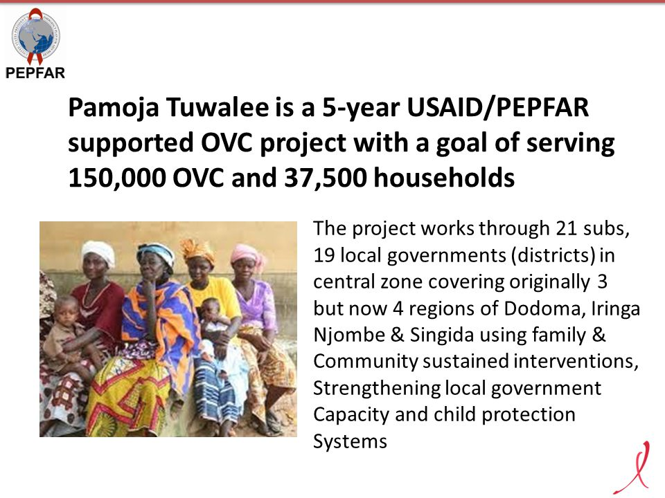 Pamoja Tuwalee is a 5-year USAID/PEPFAR supported OVC project with a goal of serving 150,000 OVC and 37,500 households The project works through 21 su