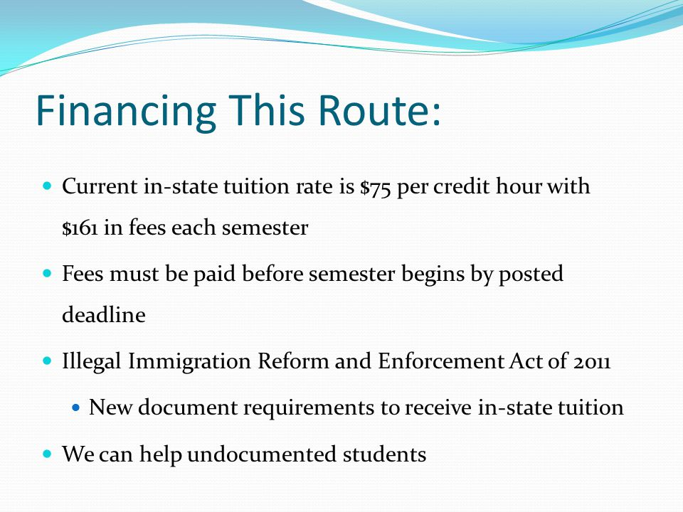 Financing This Route: Current in-state tuition rate is $75 per credit hour with $161 in fees each semester Fees must be paid before semester begins by posted deadline Illegal Immigration Reform and Enforcement Act of 2011 New document requirements to receive in-state tuition We can help undocumented students