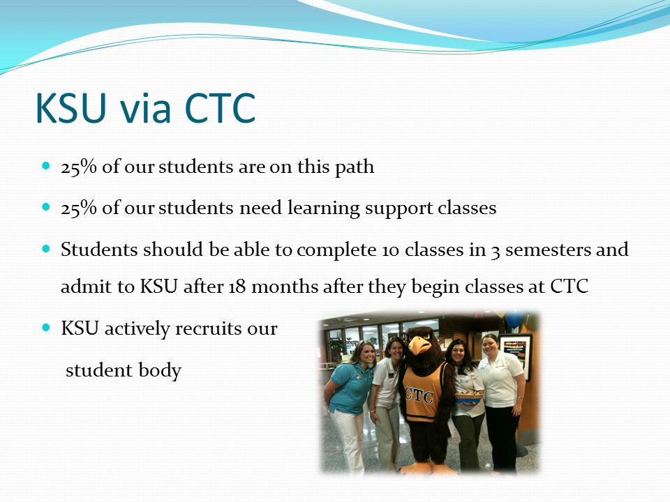 KSU via CTC 25% of our students are on this path 25% of our students need learning support classes Students should be able to complete 10 classes in 3 semesters and admit to KSU after 18 months after they begin classes at CTC KSU actively recruits our student body
