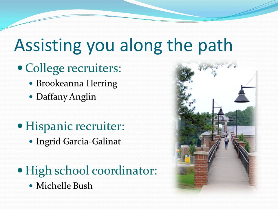 Assisting you along the path College recruiters: Brookeanna Herring Daffany Anglin Hispanic recruiter: Ingrid Garcia-Galinat High school coordinator: Michelle Bush