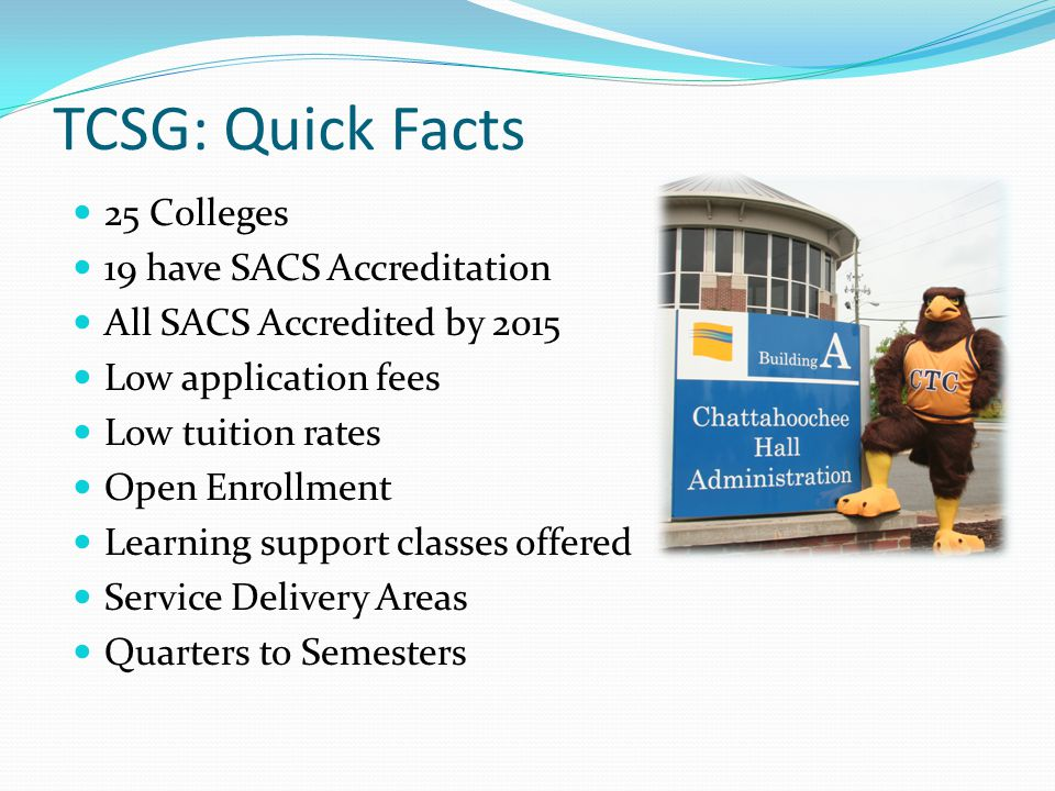 TCSG: Quick Facts 25 Colleges 19 have SACS Accreditation All SACS Accredited by 2015 Low application fees Low tuition rates Open Enrollment Learning support classes offered Service Delivery Areas Quarters to Semesters