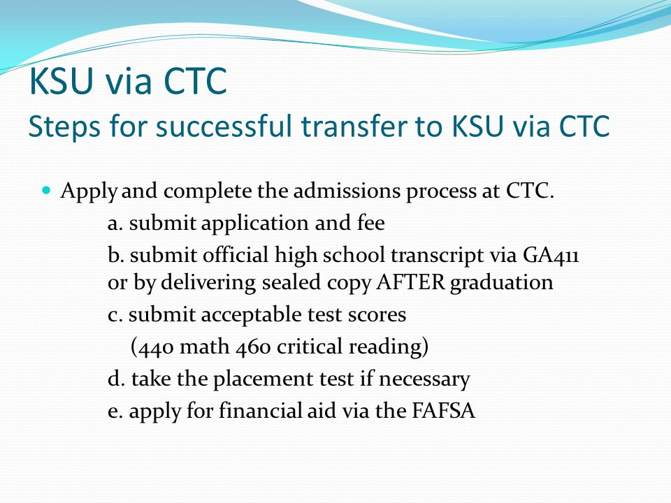 KSU via CTC Steps for successful transfer to KSU via CTC Apply and complete the admissions process at CTC.