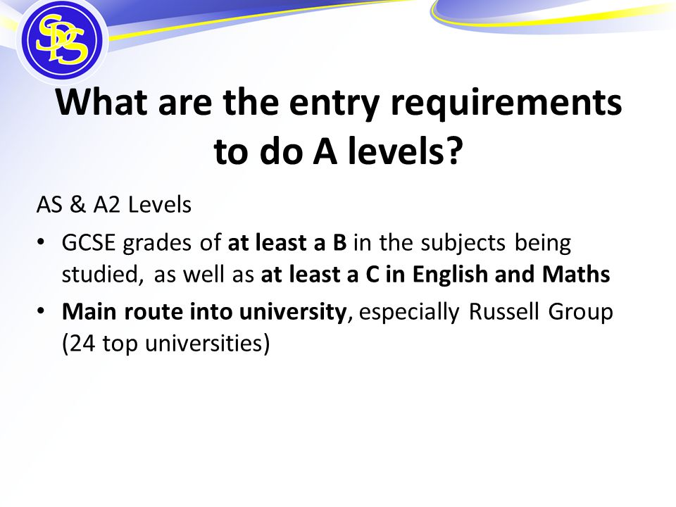 What are the entry requirements to do A levels? AS & A2 Levels GCSE grades of at least a B in the subjects being studied, as well as at least a C in E