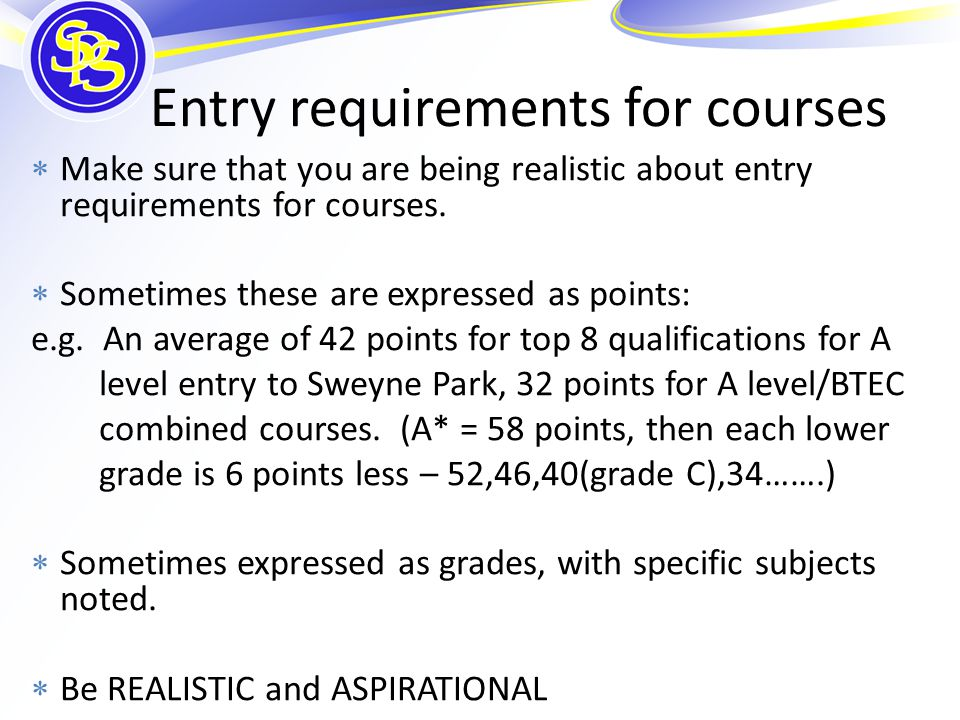 Entry requirements for courses  Make sure that you are being realistic about entry requirements for courses.