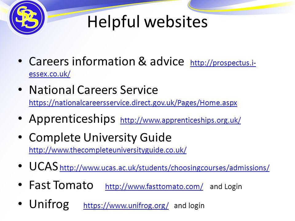 Helpful websites Careers information & advice http://prospectus.i- essex.co.uk/ http://prospectus.i- essex.co.uk/ National Careers Service https://nationalcareersservice.direct.gov.uk/Pages/Home.aspx https://nationalcareersservice.direct.gov.uk/Pages/Home.aspx Apprenticeships http://www.apprenticeships.org.uk/http://www.apprenticeships.org.uk/ Complete University Guide http://www.thecompleteuniversityguide.co.uk/ http://www.thecompleteuniversityguide.co.uk/ UCAS http://www.ucas.ac.uk/students/choosingcourses/admissions/http://www.ucas.ac.uk/students/choosingcourses/admissions/ Fast Tomato http://www.fasttomato.com/ and Login http://www.fasttomato.com/ Unifrog https://www.unifrog.org/ and loginhttps://www.unifrog.org/
