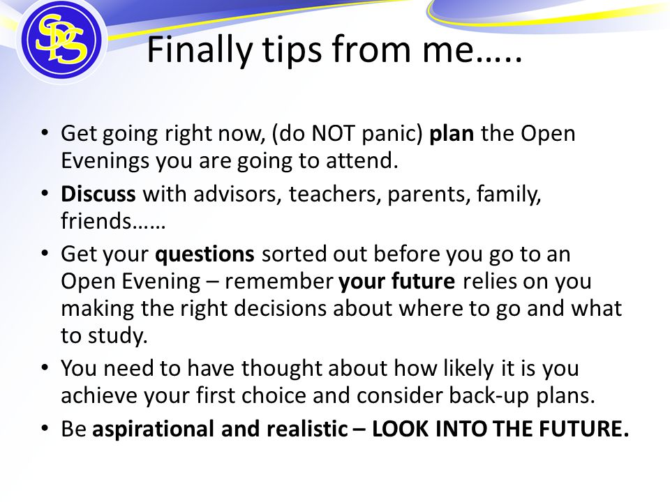 Finally tips from me….. Get going right now, (do NOT panic) plan the Open Evenings you are going to attend. Discuss with advisors, teachers, parents,