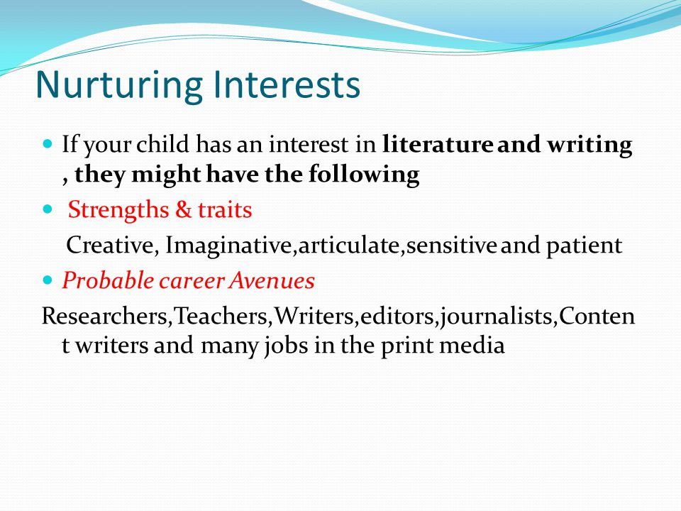 Nurturing Interests If your child has an interest in literature and writing, they might have the following Strengths & traits Creative, Imaginative,articulate,sensitive and patient Probable career Avenues Researchers,Teachers,Writers,editors,journalists,Conten t writers and many jobs in the print media