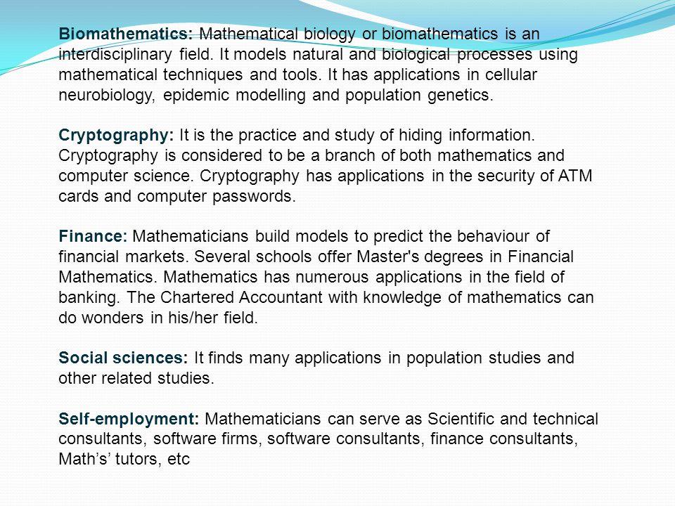 Biomathematics: Mathematical biology or biomathematics is an interdisciplinary field. It models natural and biological processes using mathematical te