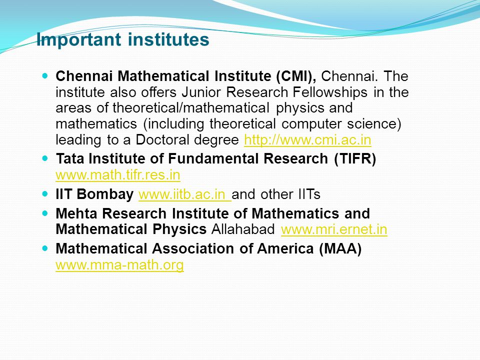 Important institutes Chennai Mathematical Institute (CMI), Chennai. The institute also offers Junior Research Fellowships in the areas of theoretical/