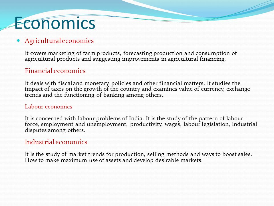 Economics Agricultural economics It covers marketing of farm products, forecasting production and consumption of agricultural products and suggesting improvements in agricultural financing.
