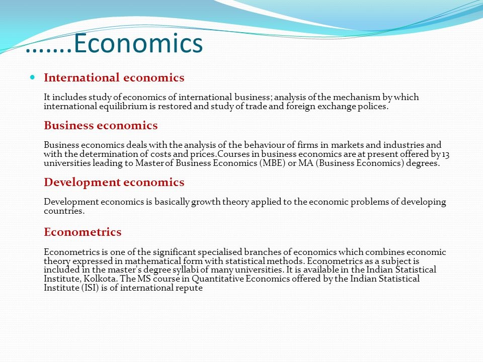 …….Economics International economics It includes study of economics of international business; analysis of the mechanism by which international equilibrium is restored and study of trade and foreign exchange polices.
