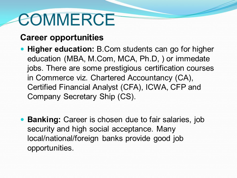 COMMERCE Career opportunities Higher education: B.Com students can go for higher education (MBA, M.Com, MCA, Ph.D, ) or immedate jobs.
