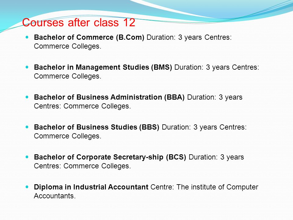 Courses after class 12 Bachelor of Commerce (B.Com) Duration: 3 years Centres: Commerce Colleges.
