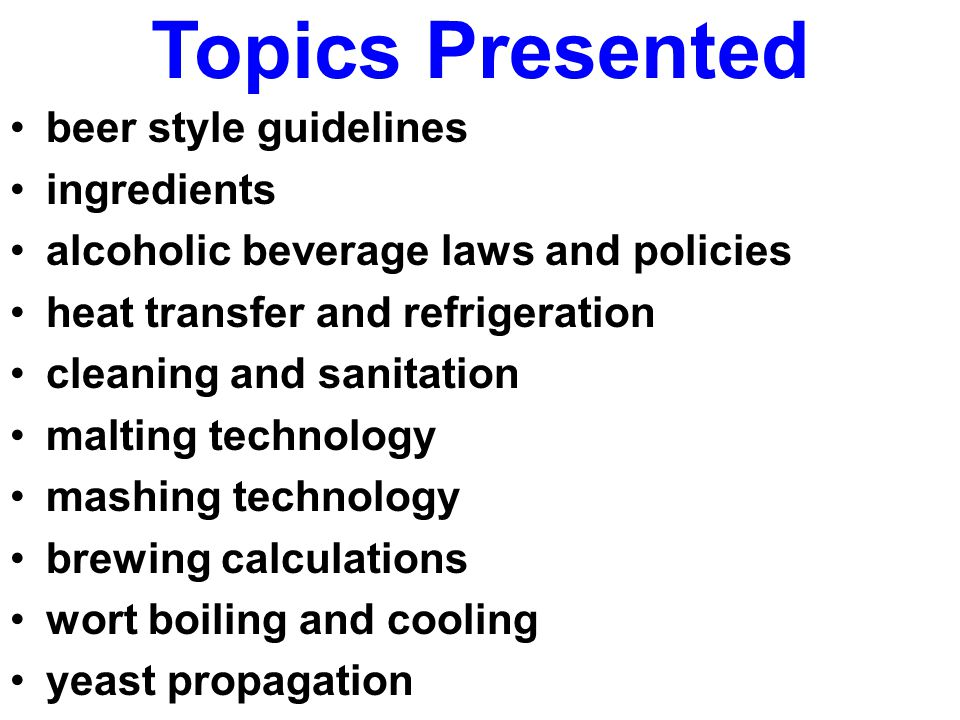 Topics Presented beer style guidelines ingredients alcoholic beverage laws and policies heat transfer and refrigeration cleaning and sanitation malting technology mashing technology brewing calculations wort boiling and cooling yeast propagation