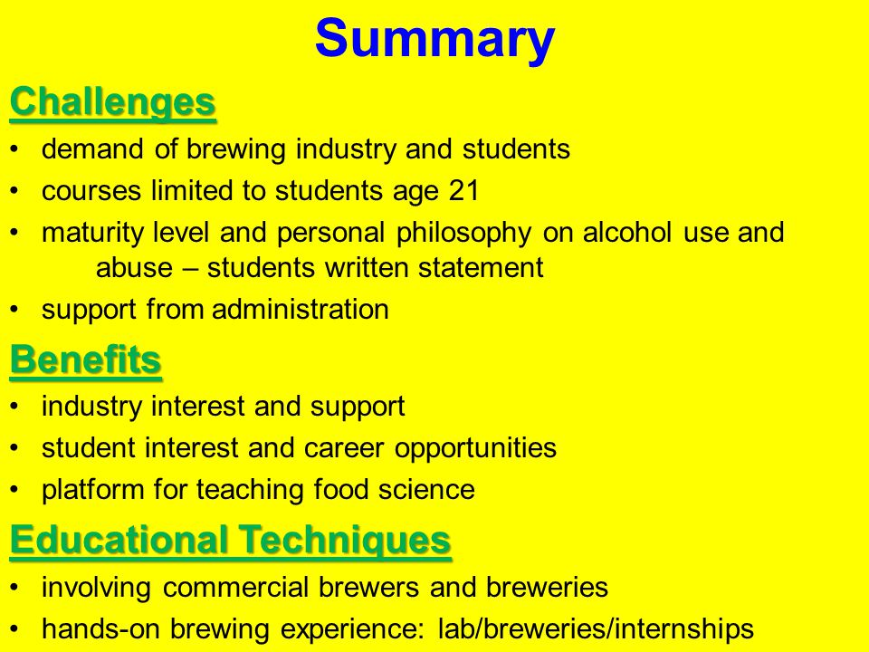 SummaryChallenges demand of brewing industry and students courses limited to students age 21 maturity level and personal philosophy on alcohol use and abuse – students written statement support from administrationBenefits industry interest and support student interest and career opportunities platform for teaching food science Educational Techniques involving commercial brewers and breweries hands-on brewing experience: lab/breweries/internships