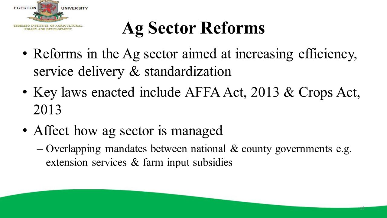 Ag Sector Reforms Reforms in the Ag sector aimed at increasing efficiency, service delivery & standardization Key laws enacted include AFFA Act, 2013