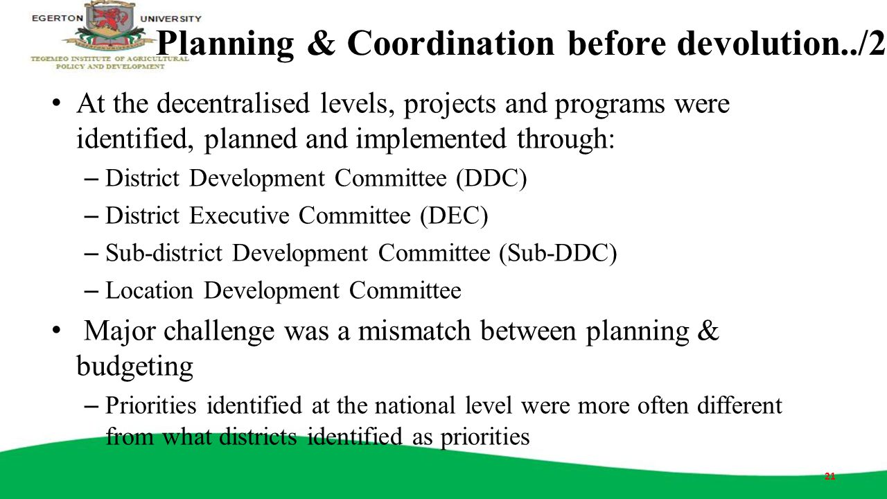 Planning & Coordination before devolution../2 At the decentralised levels, projects and programs were identified, planned and implemented through: – D