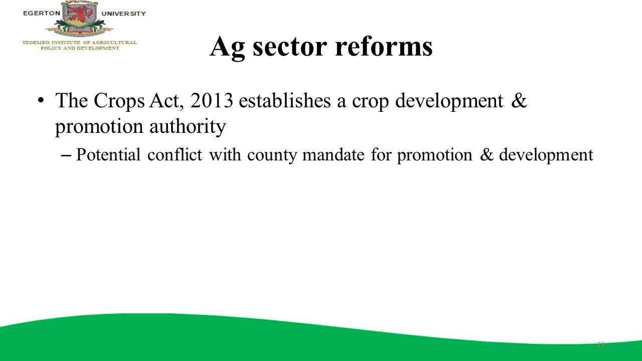 Ag sector reforms The Crops Act, 2013 establishes a crop development & promotion authority – Potential conflict with county mandate for promotion & de