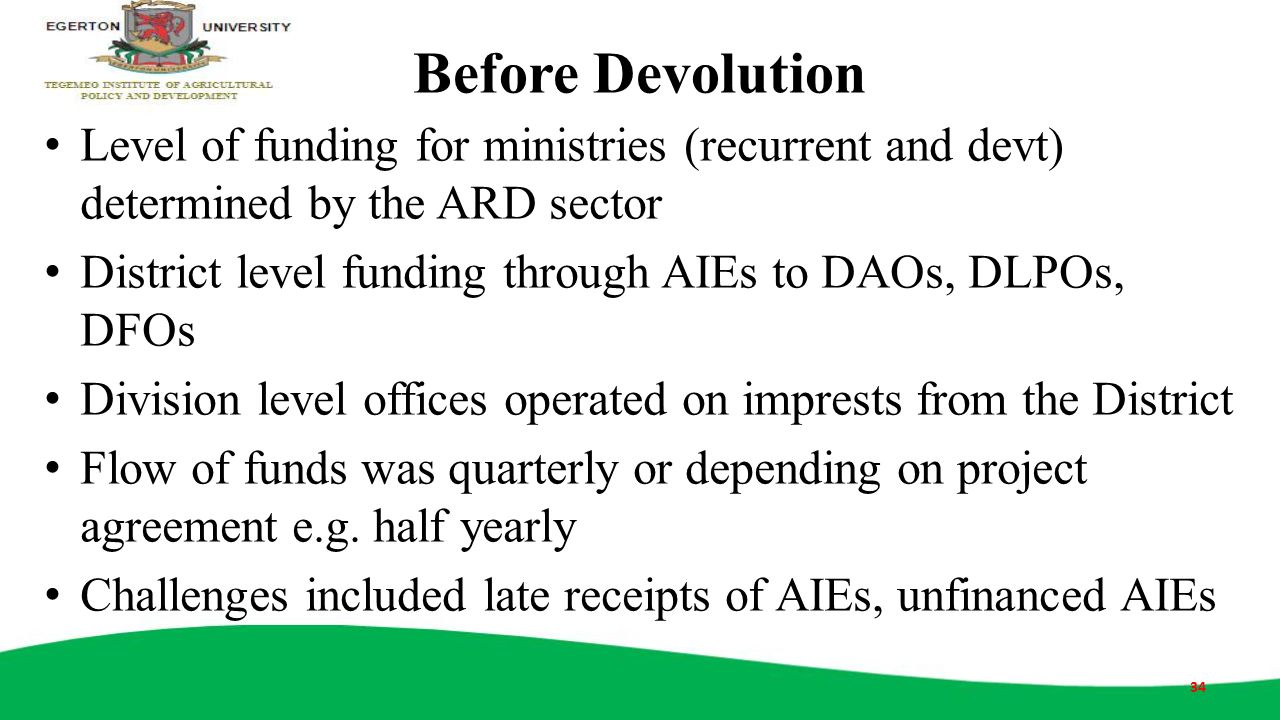 Before Devolution Level of funding for ministries (recurrent and devt) determined by the ARD sector District level funding through AIEs to DAOs, DLPOs