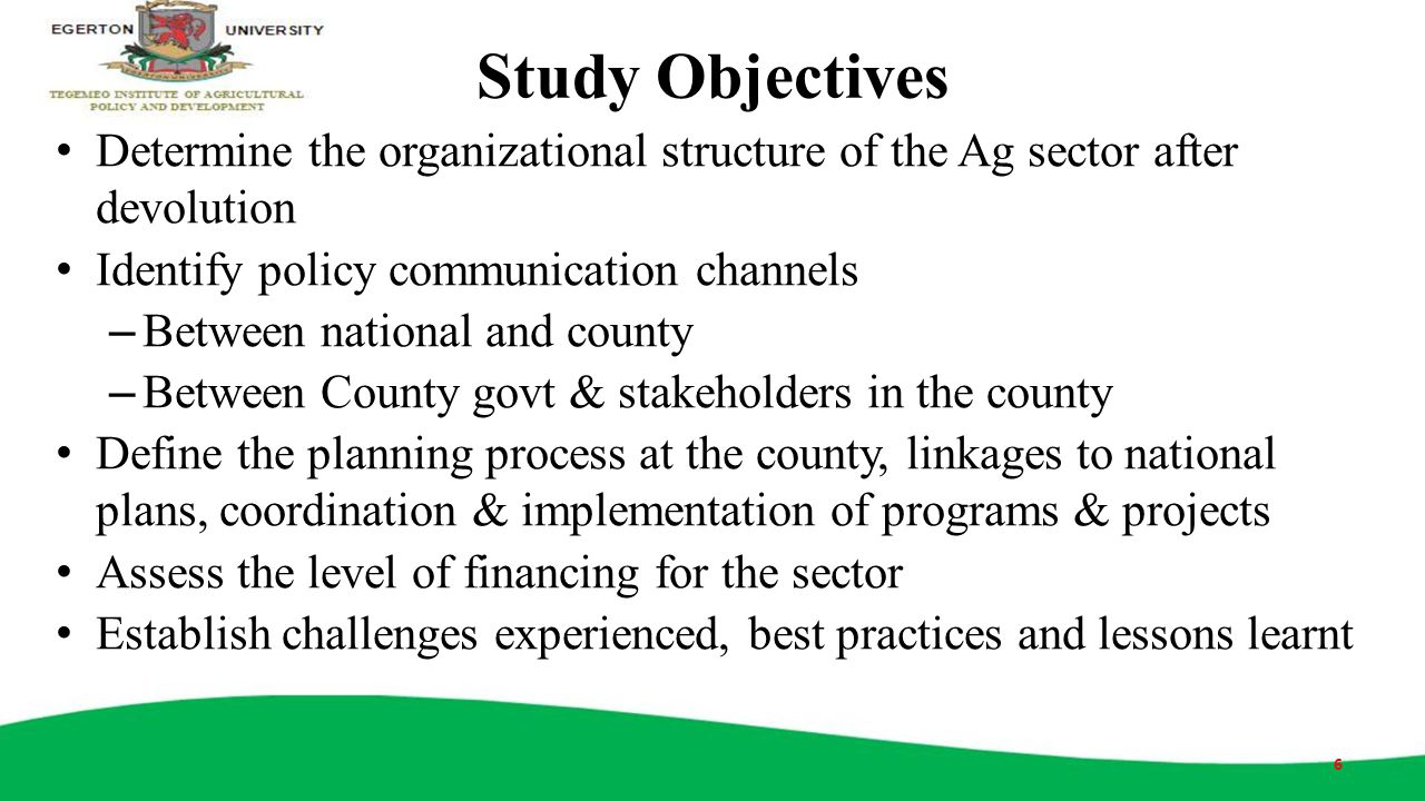 Study Objectives Determine the organizational structure of the Ag sector after devolution Identify policy communication channels – Between national an