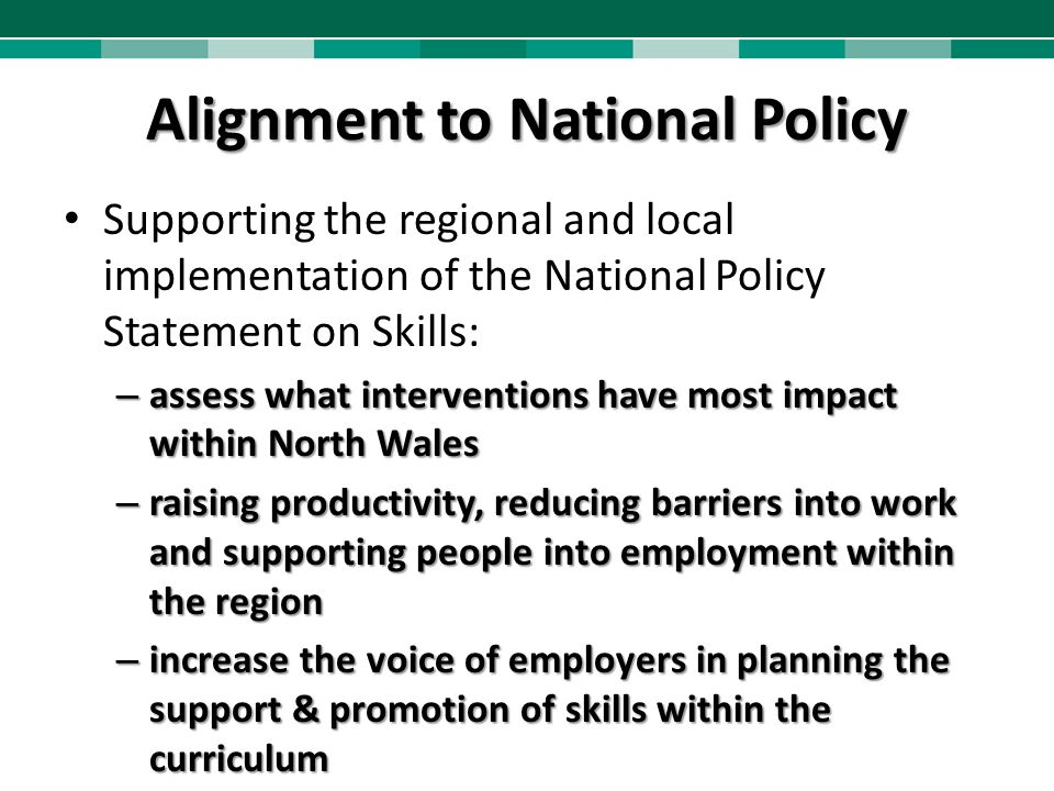 Alignment to National Policy Supporting the regional and local implementation of the National Policy Statement on Skills: – assess what interventions