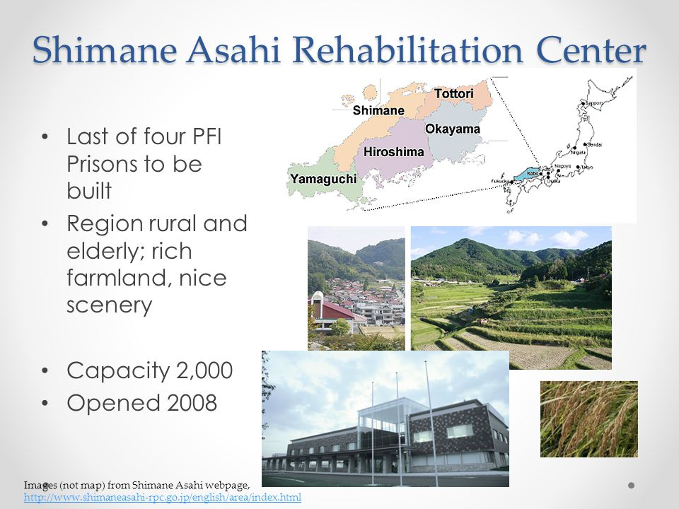 Shimane Asahi Rehabilitation Center Last of four PFI Prisons to be built Region rural and elderly; rich farmland, nice scenery Capacity 2,000 Opened 2008 Images (not map) from Shimane Asahi webpage, http://www.shimaneasahi-rpc.go.jp/english/area/index.html