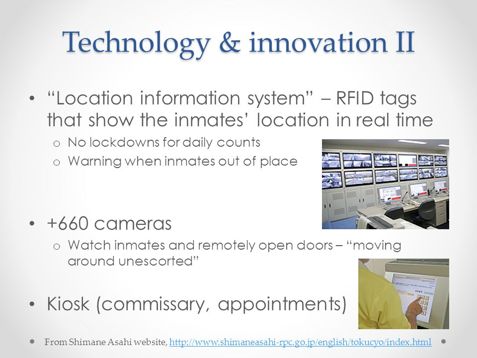 Technology & innovation II Location information system – RFID tags that show the inmates' location in real time o No lockdowns for daily counts o Warning when inmates out of place +660 cameras o Watch inmates and remotely open doors – moving around unescorted Kiosk (commissary, appointments) From Shimane Asahi website, http://www.shimaneasahi-rpc.go.jp/english/tokucyo/index.htmlhttp://www.shimaneasahi-rpc.go.jp/english/tokucyo/index.html