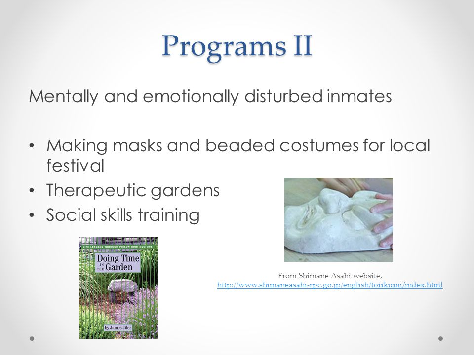 Programs II Mentally and emotionally disturbed inmates Making masks and beaded costumes for local festival Therapeutic gardens Social skills training From Shimane Asahi website, http://www.shimaneasahi-rpc.go.jp/english/torikumi/index.html