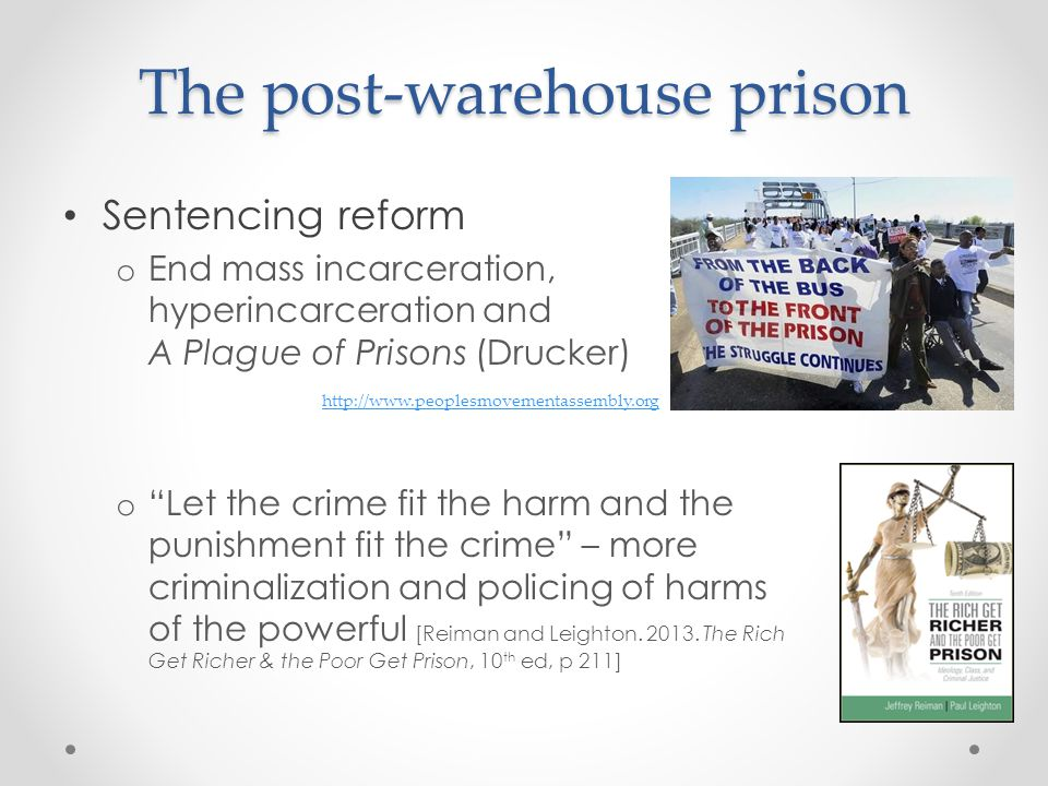 The post-warehouse prison Sentencing reform o End mass incarceration, hyperincarceration and A Plague of Prisons (Drucker) o Let the crime fit the harm and the punishment fit the crime – more criminalization and policing of harms of the powerful [Reiman and Leighton.