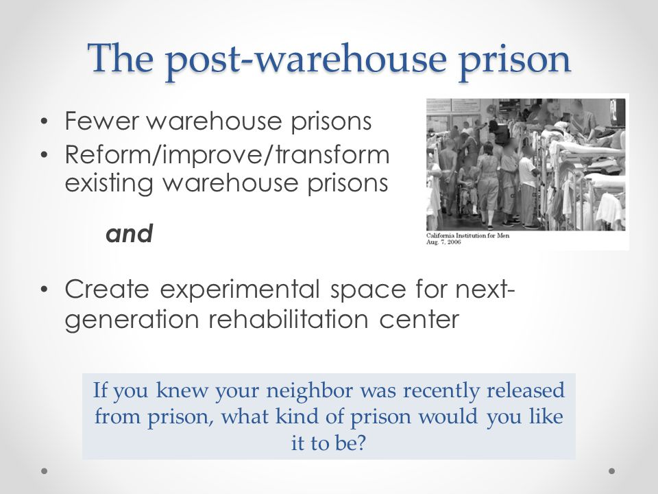 The post-warehouse prison Fewer warehouse prisons Reform/improve/transform existing warehouse prisons and If you knew your neighbor was recently released from prison, what kind of prison would you like it to be.