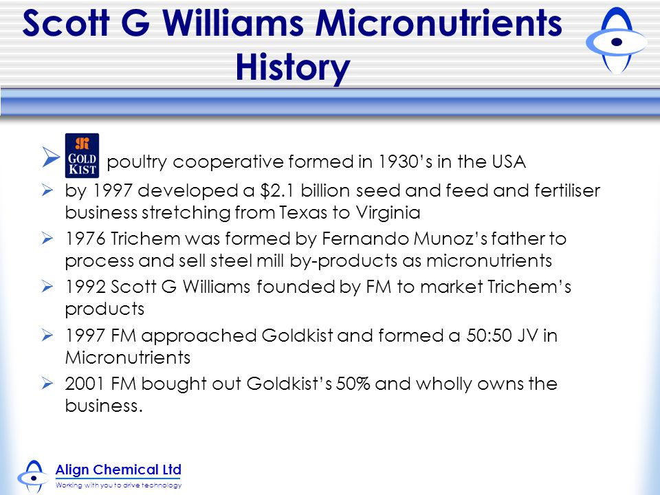 Align Chemical Ltd Working with you to drive technology Scott G Williams Micronutrients History  G poultry cooperative formed in 1930's in the USA  by 1997 developed a $2.1 billion seed and feed and fertiliser business stretching from Texas to Virginia  1976 Trichem was formed by Fernando Munoz's father to process and sell steel mill by-products as micronutrients  1992 Scott G Williams founded by FM to market Trichem's products  1997 FM approached Goldkist and formed a 50:50 JV in Micronutrients  2001 FM bought out Goldkist's 50% and wholly owns the business.