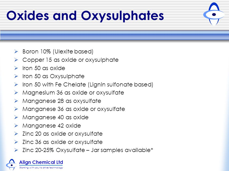 Align Chemical Ltd Working with you to drive technology Oxides and Oxysulphates  Boron 10% (Ulexite based)  Copper 15 as oxide or oxysulphate  Iron 50 as oxide  Iron 50 as Oxysulphate  Iron 50 with Fe Chelate (Lignin sulfonate based)  Magnesium 36 as oxide or oxysulfate  Manganese 28 as oxysulfate  Manganese 36 as oxide or oxysulfate  Manganese 40 as oxide  Manganese 42 oxide  Zinc 20 as oxide or oxysulfate  Zinc 36 as oxide or oxysulfate  Zinc 20-25% Oxysulfate – Jar samples available*