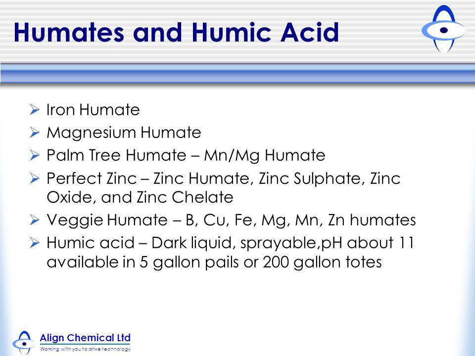 Align Chemical Ltd Working with you to drive technology Humates and Humic Acid  Iron Humate  Magnesium Humate  Palm Tree Humate – Mn/Mg Humate  Perfect Zinc – Zinc Humate, Zinc Sulphate, Zinc Oxide, and Zinc Chelate  Veggie Humate – B, Cu, Fe, Mg, Mn, Zn humates  Humic acid – Dark liquid, sprayable,pH about 11 available in 5 gallon pails or 200 gallon totes