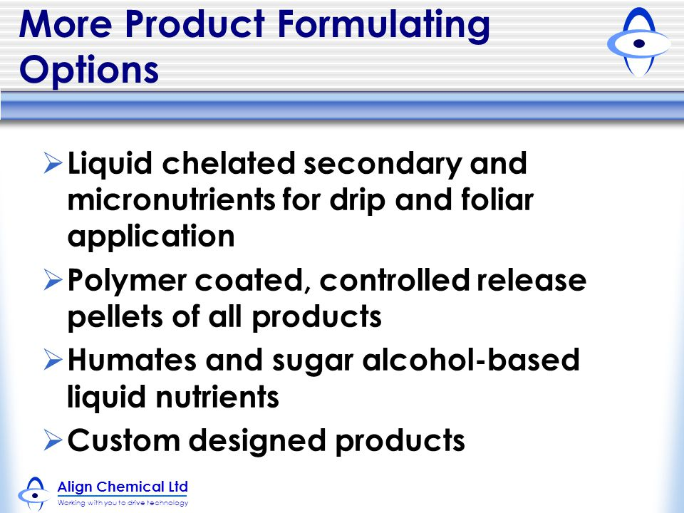 Align Chemical Ltd Working with you to drive technology More Product Formulating Options  Liquid chelated secondary and micronutrients for drip and foliar application  Polymer coated, controlled release pellets of all products  Humates and sugar alcohol-based liquid nutrients  Custom designed products