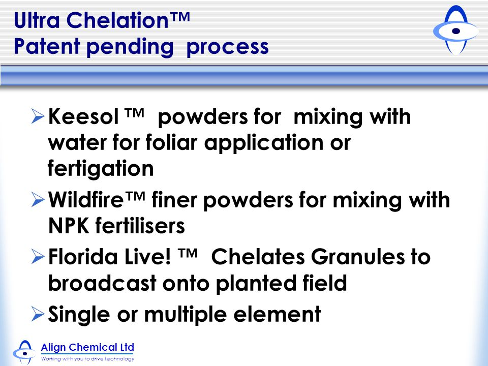 Align Chemical Ltd Working with you to drive technology Ultra Chelation™ Patent pending process  Keesol ™ powders for mixing with water for foliar application or fertigation  Wildfire™ finer powders for mixing with NPK fertilisers  Florida Live.