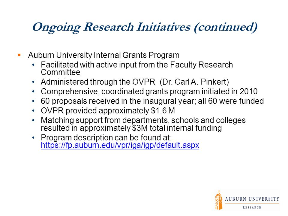 Ongoing Research Initiatives (continued)  Auburn University Internal Grants Program Facilitated with active input from the Faculty Research Committee Administered through the OVPR (Dr.