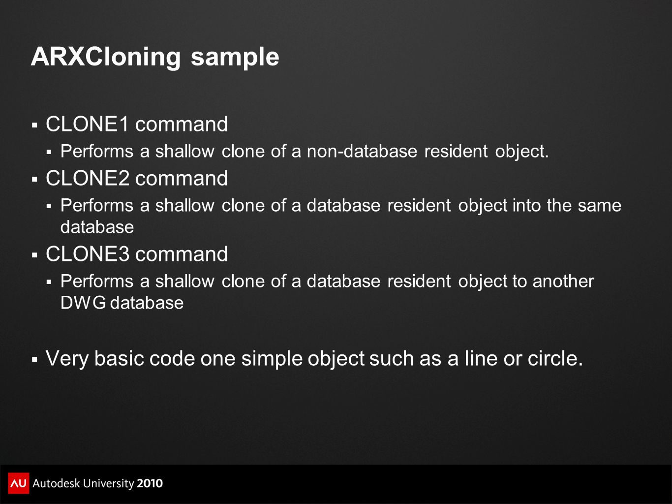 ARXCloning sample  CLONE1 command  Performs a shallow clone of a non-database resident object.  CLONE2 command  Performs a shallow clone of a data