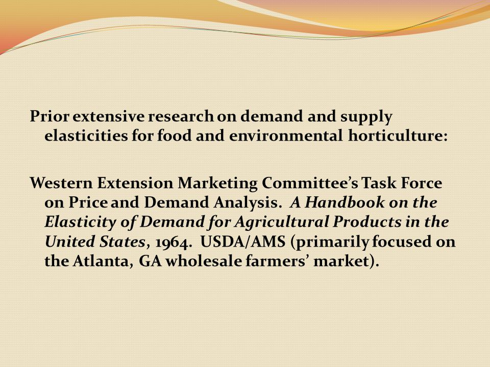 Prior extensive research on demand and supply elasticities for food and environmental horticulture: Western Extension Marketing Committee's Task Force on Price and Demand Analysis.