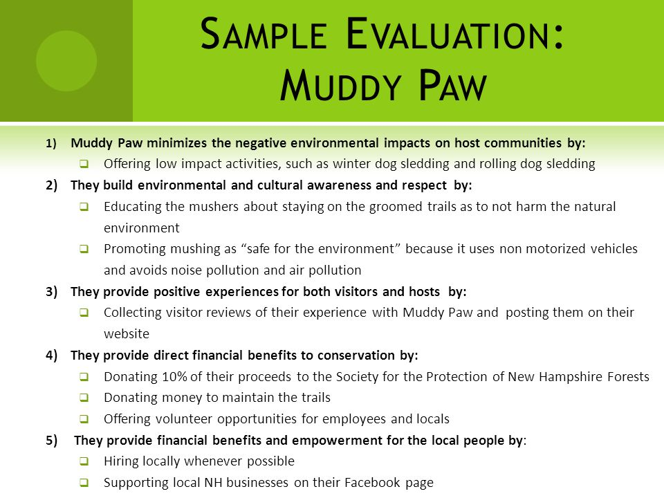 S AMPLE E VALUATION : M UDDY P AW 1) Muddy Paw minimizes the negative environmental impacts on host communities by:  Offering low impact activities, such as winter dog sledding and rolling dog sledding 2) They build environmental and cultural awareness and respect by:  Educating the mushers about staying on the groomed trails as to not harm the natural environment  Promoting mushing as safe for the environment because it uses non motorized vehicles and avoids noise pollution and air pollution 3)They provide positive experiences for both visitors and hosts by:  Collecting visitor reviews of their experience with Muddy Paw and posting them on their website 4) They provide direct financial benefits to conservation by:  Donating 10% of their proceeds to the Society for the Protection of New Hampshire Forests  Donating money to maintain the trails  Offering volunteer opportunities for employees and locals 5) They provide financial benefits and empowerment for the local people by:  Hiring locally whenever possible  Supporting local NH businesses on their Facebook page