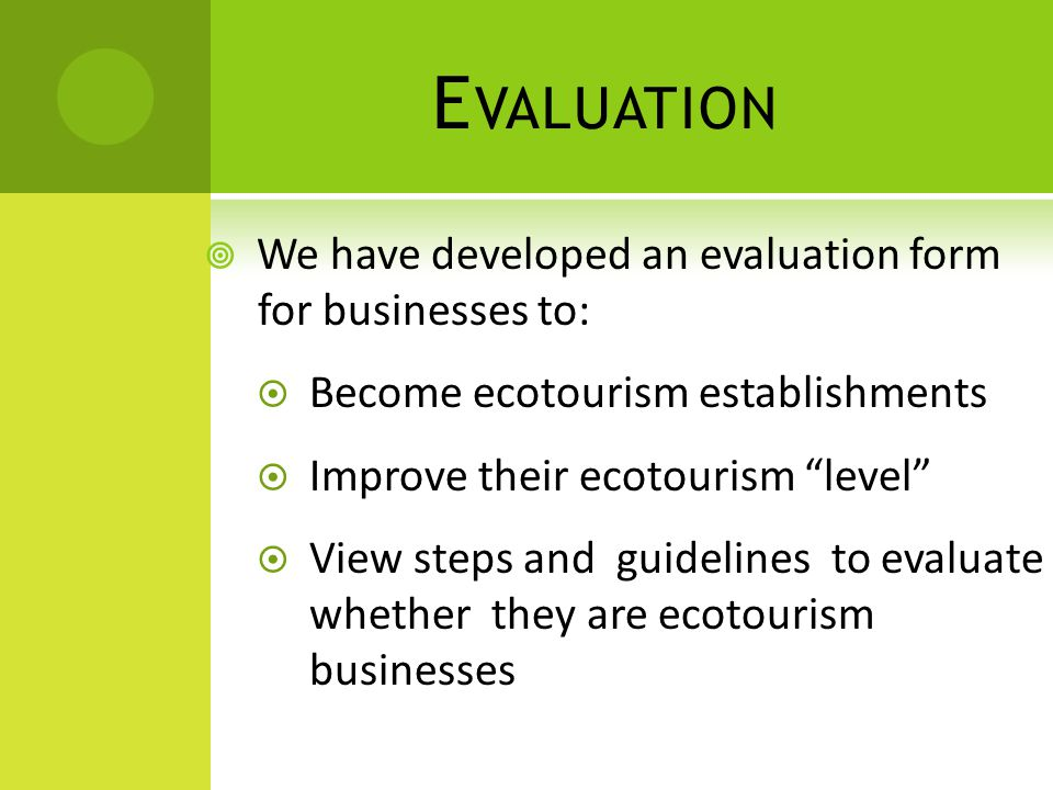 E VALUATION  We have developed an evaluation form for businesses to:  Become ecotourism establishments  Improve their ecotourism level  View steps and guidelines to evaluate whether they are ecotourism businesses