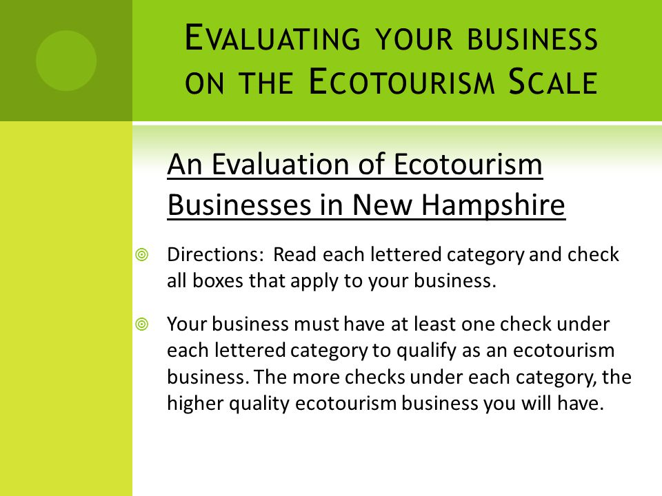 E VALUATING YOUR BUSINESS ON THE E COTOURISM S CALE An Evaluation of Ecotourism Businesses in New Hampshire  Directions: Read each lettered category and check all boxes that apply to your business.