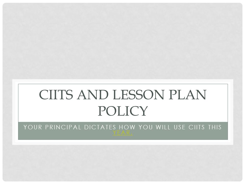 CIITS AND LESSON PLAN POLICY YOUR PRINCIPAL DICTATES HOW YOU WILL USE CIITS THIS YEAR. YEAR.
