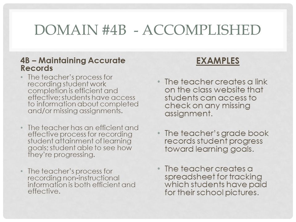 DOMAIN #4B - ACCOMPLISHED 4B – Maintaining Accurate Records The teacher's process for recording student work completion is efficient and effective; st