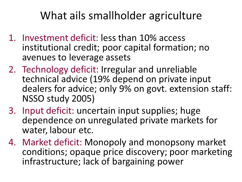 What ails smallholder agriculture 1.Investment deficit: less than 10% access institutional credit; poor capital formation; no avenues to leverage asse