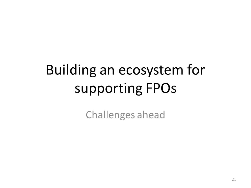Building an ecosystem for supporting FPOs Challenges ahead 21